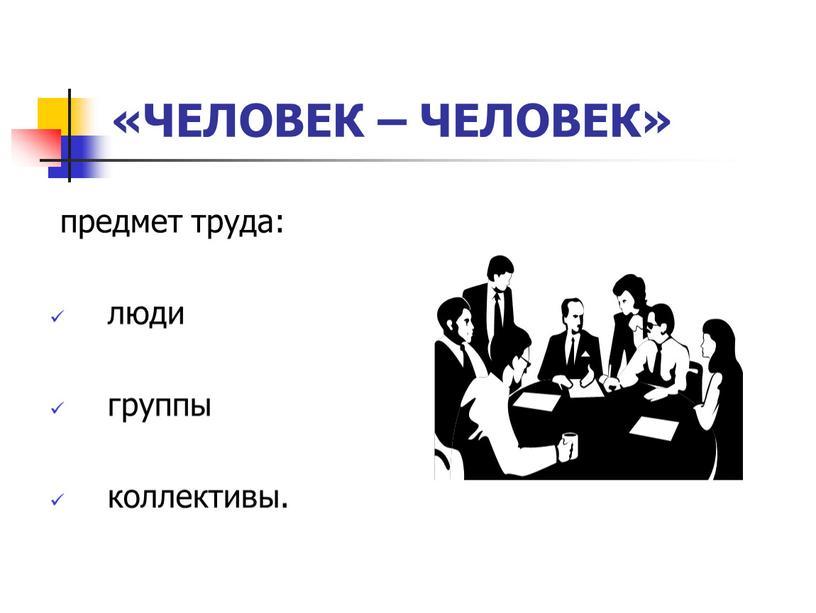 ЧЕЛОВЕК – ЧЕЛОВЕК» предмет труда: люди группы коллективы