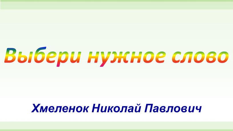 Выбери нужное слово Хмеленок Николай