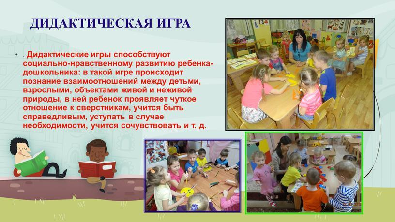 ДИДАКТИЧЕСКАЯ ИГРА . Дидактические игры способствуют социально-нравственному развитию ребенка-дошкольника: в такой игре происходит познание взаимоотношений между детьми, взрослыми, объектами живой и неживой природы, в ней…