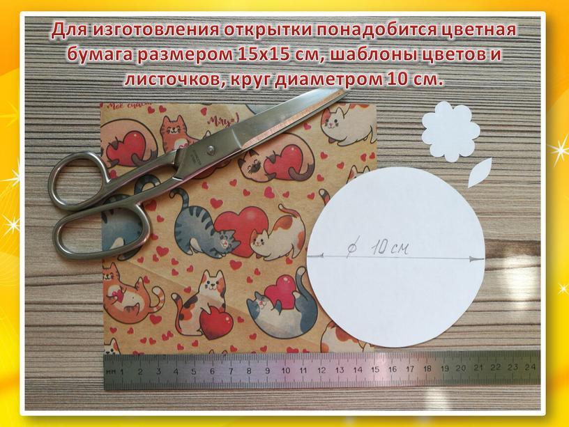 Для изготовления открытки понадобится цветная бумага размером 15х15 см, шаблоны цветов и листочков, круг диаметром 10 см