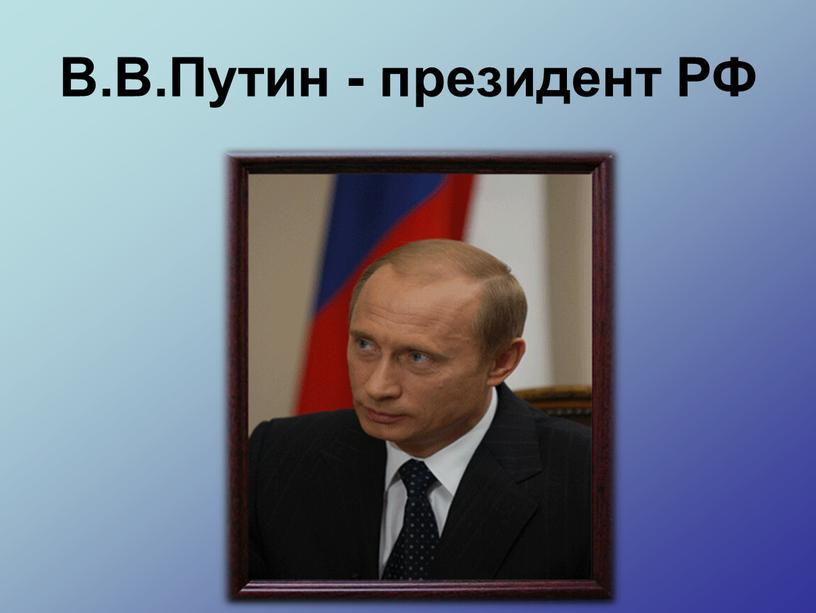 В.В.Путин - президент РФ