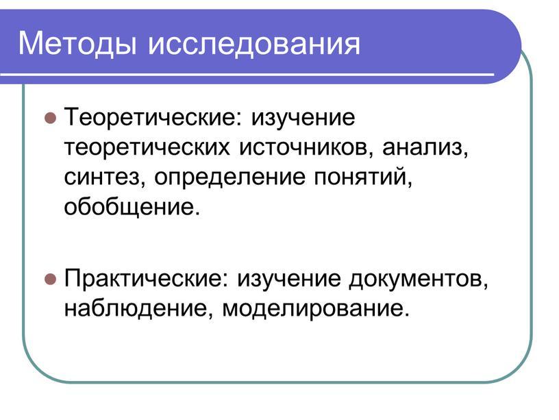 Методы исследования Теоретические: изучение теоретических источников, анализ, синтез, определение понятий, обобщение