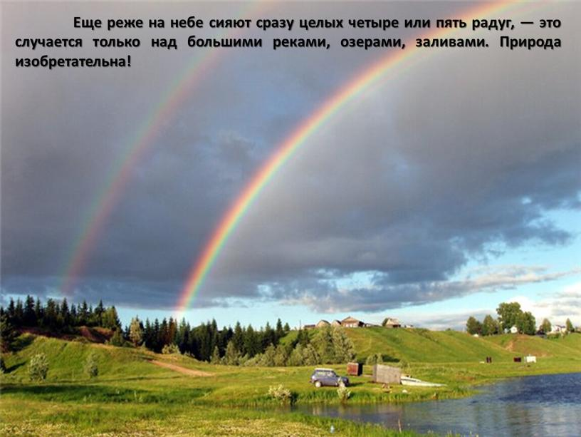 Еще реже на небе сияют сразу целых четыре или пять радуг, — это случается только над большими реками, озерами, заливами