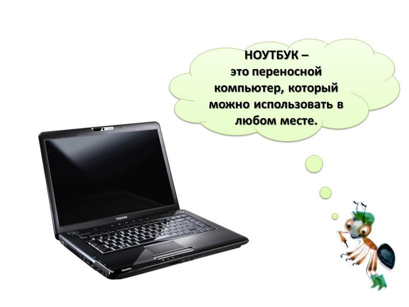 НОУТБУК – это переносной компьютер, который можно использовать в любом месте