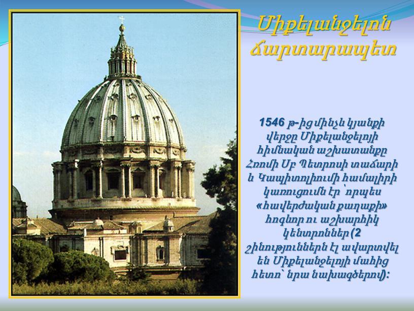 Միքելանջելոն ճարտարապետ 1546 թ-ից մինչև կյանքի վերջը Միքելանջելոյի հիմնական աշխատանքը Հռոմի Սբ Պետրոսի տաճարի և Կապիտոլիումի համալիրի կառուցումն էր՝ որպես «հավերժական քաղաքի» հոգևոր ու աշխարհիկ…