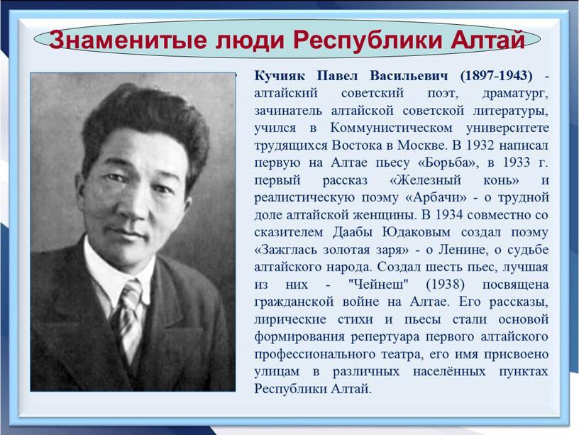 Кучияк Павел Васильевич (1897-1943) - алтайский советский поэт, драматург, зачинатель алтайской советской литературы, учился в