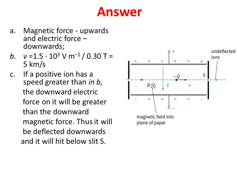 Answer Magnetic force - upwards and electric force – downwards; v =1