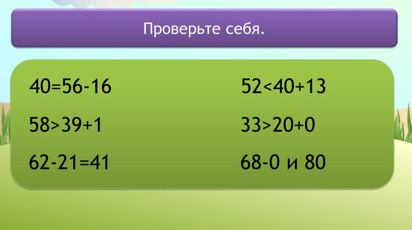 40=56-16 58>39+1 62-21=41 52<40+13 33>20+0 68-0 и 80 Проверьте себя.