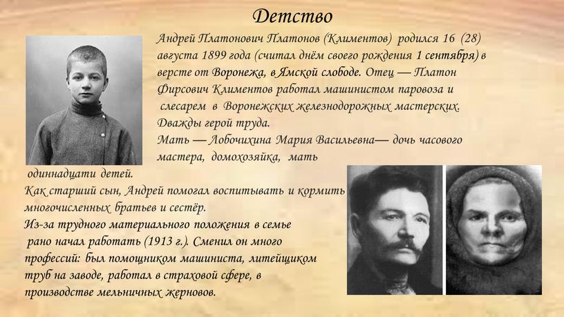 Андрей Платонович Платонов (Климентов) родился 16 (28) августа 1899 года (считал днём своего рождения 1 сентября) в версте от