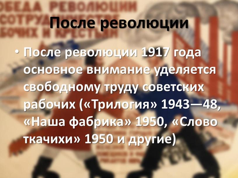 После революции После революции 1917 года основное внимание уделяется свободному труду советских рабочих («Трилогия» 1943—48, «Наша фабрика» 1950, «Слово ткачихи» 1950 и другие)