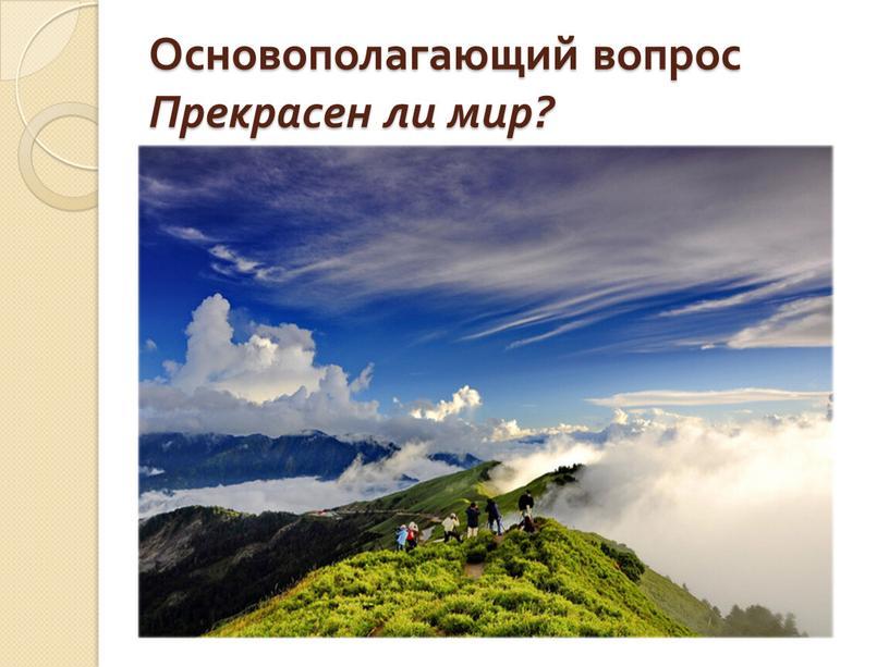 Основополагающий вопрос Прекрасен ли мир?