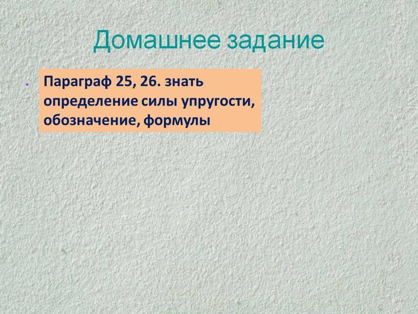 Параграф 25, 26. знать определение силы упругости, обозначение, формулы