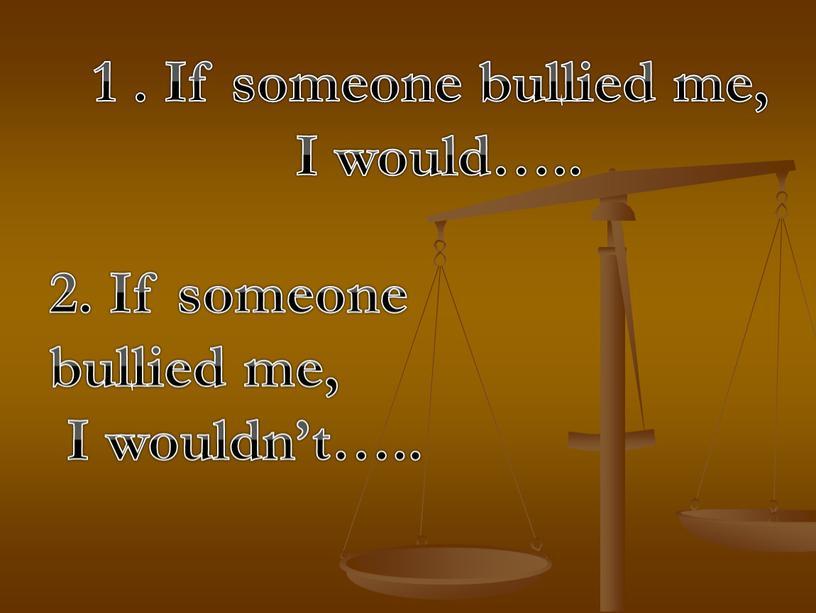 If someone bullied me, I would…