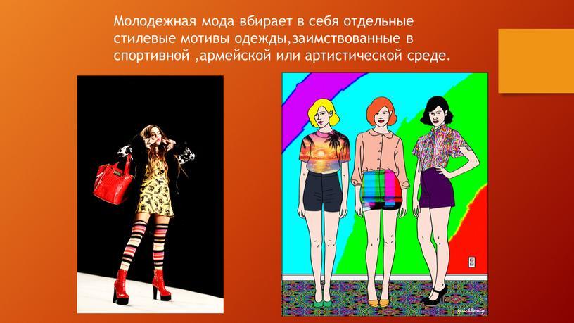 Молодежная мода вбирает в себя отдельные стилевые мотивы одежды,заимствованные в спортивной ,армейской или артистической среде