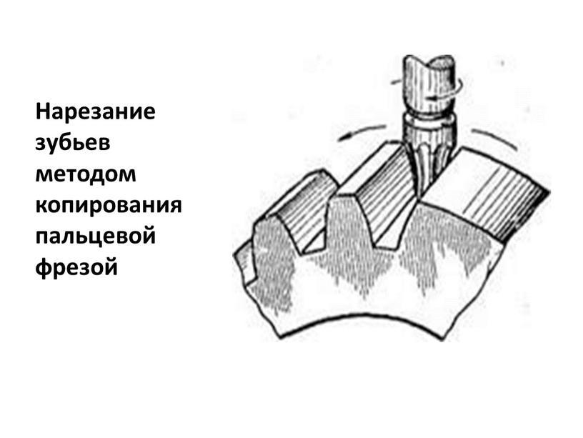 Нарезание зубьев методом копирования пальцевой фрезой
