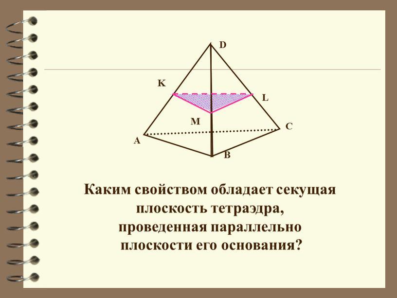 Каким свойством обладает секущая плоскость тетраэдра, проведенная параллельно плоскости его основания?