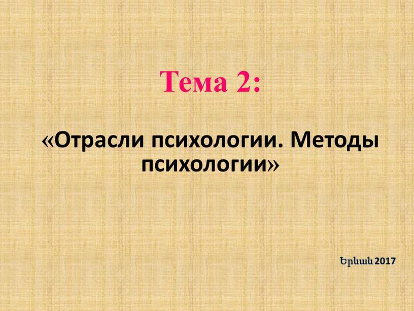 Тема 2: «Отрасли психологии. Методы психологии» Երևան 2017