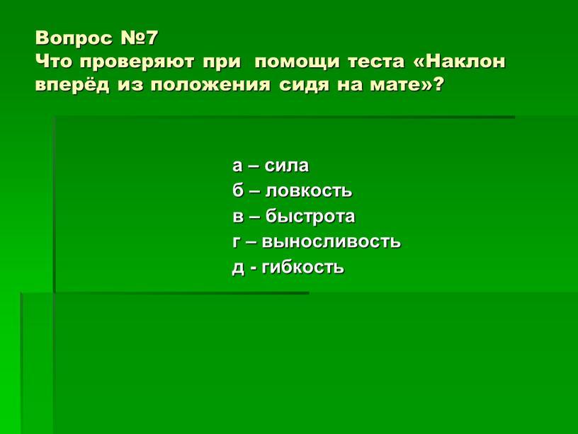Вопрос №7 Что проверяют при помощи теста «Наклон вперёд из положения сидя на мате»? а – сила б – ловкость в – быстрота г –…