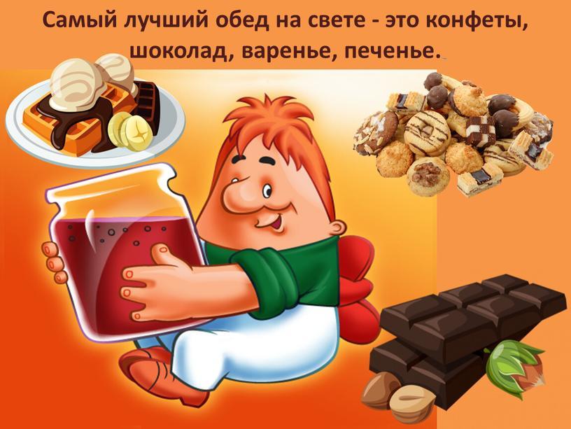 Самый лучший обед на свете - это конфеты, шоколад, варенье, печенье