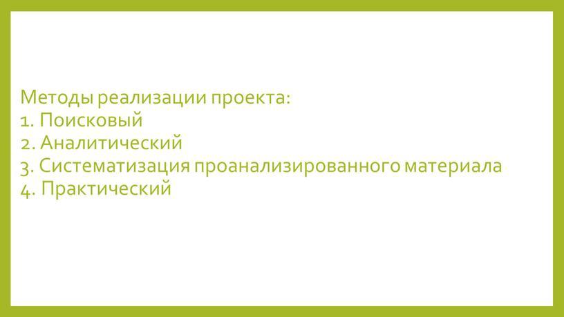 Методы реализации проекта: 1. Поисковый 2