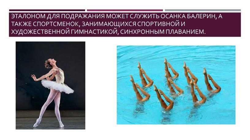 Эталоном для подражания может служить осанка балерин, а также спортсменок, занимающихся спортивной и художественной гимнастикой, синхронным плаванием