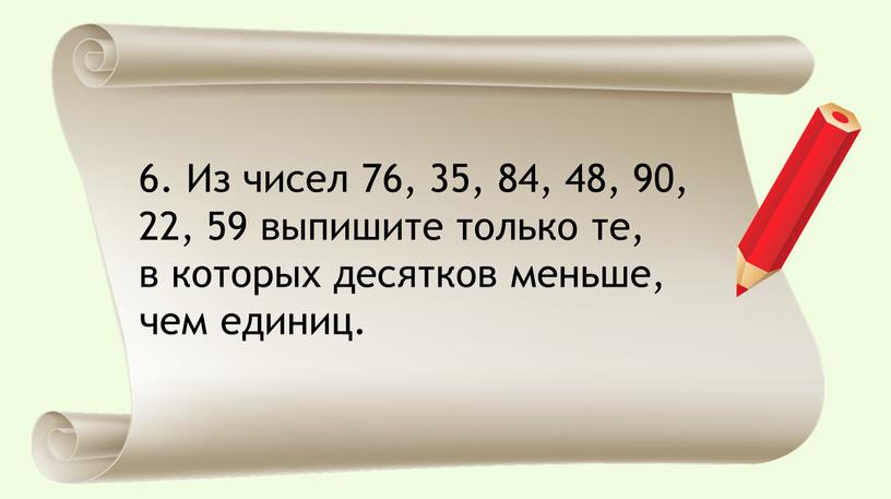 Из чисел 76, 35, 84, 48, 90, 22, 59 выпишите только те, в которых десятков меньше, чем единиц
