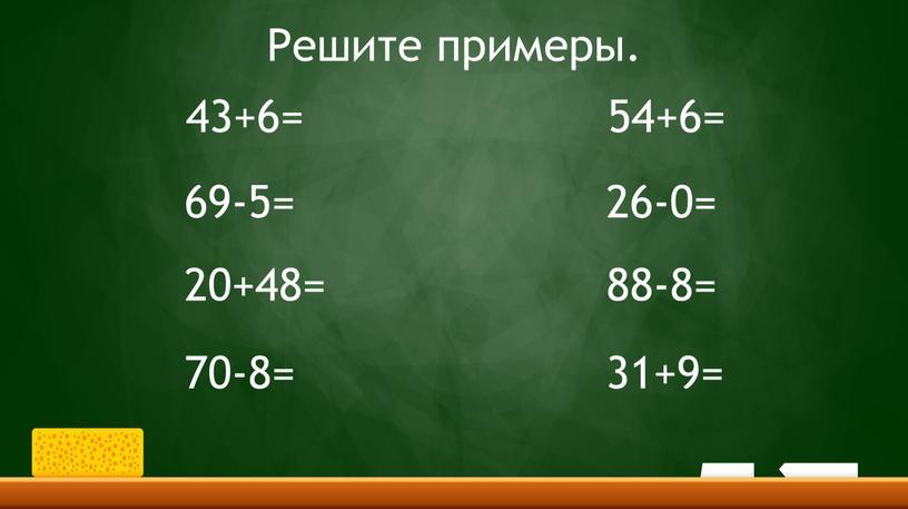 Решите примеры. 43+6= 69-5= 20+48= 70-8= 54+6= 26-0= 88-8= 31+9=