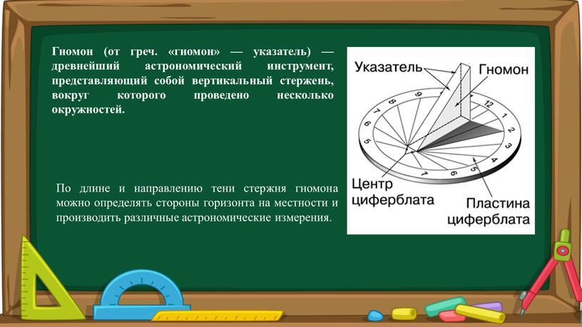 Гнoмон (от греч. «гномон» — указатель) — древнейший астрономический инструмент, представляющий собой вертикальный стержень, вокруг которого проведено несколько окружностей