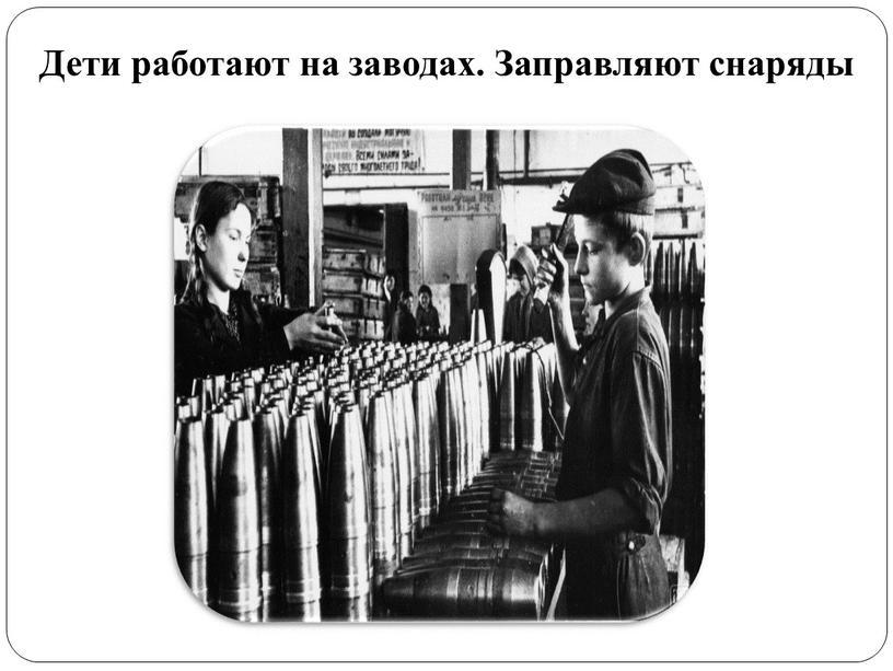 Дети работают на заводах. Заправляют снаряды