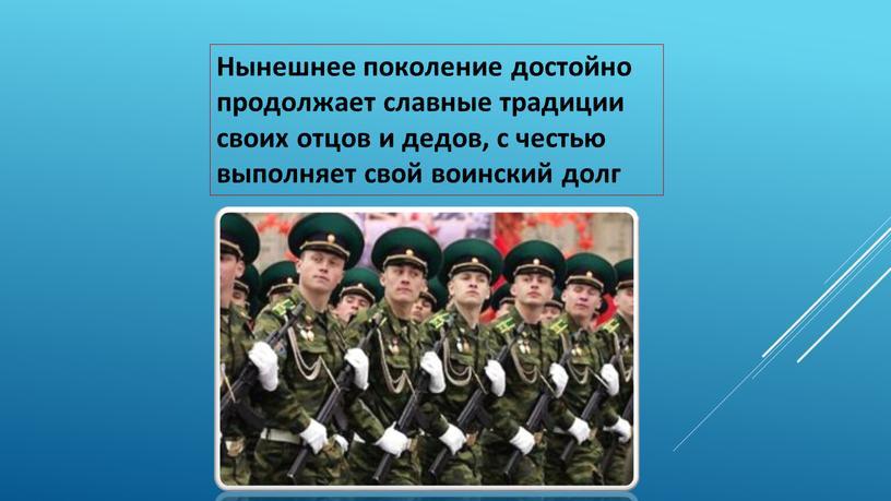 Нынешнее поколение достойно продолжает славные традиции своих отцов и дедов, с честью выполняет свой воинский долг
