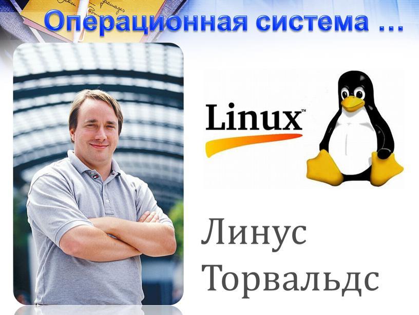 Операционная система … Линус Торвальдс