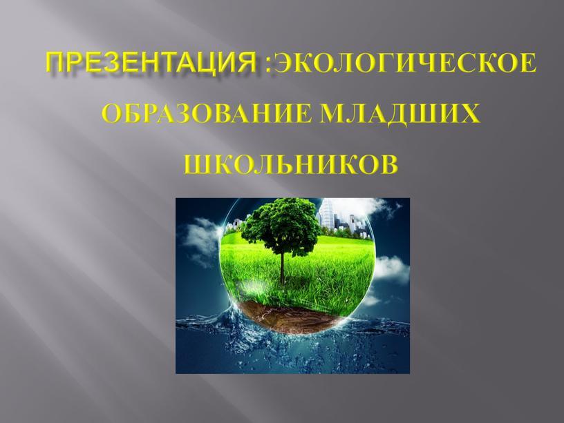Презентация :Экологическое образование младших школьников