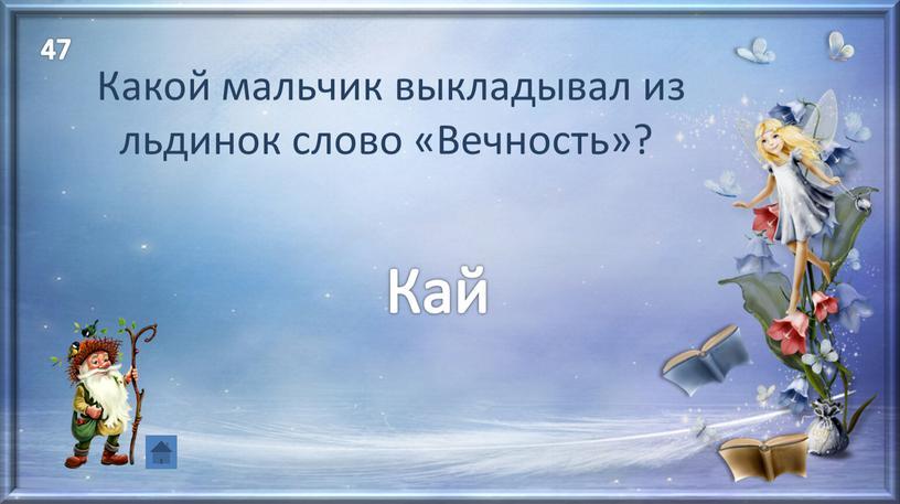 Кай Какой мальчик выкладывал из льдинок слово «Вечность»? 47