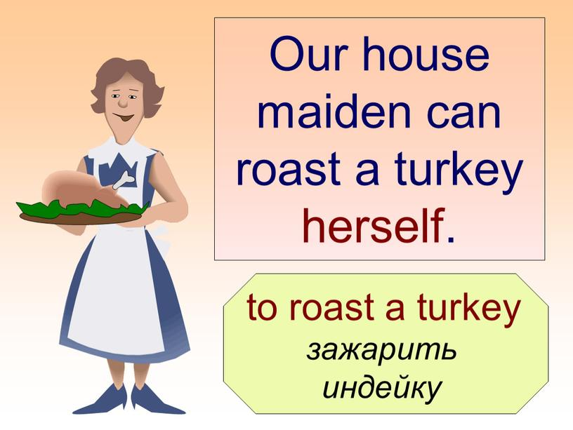 Our house maiden can roast a turkey herself
