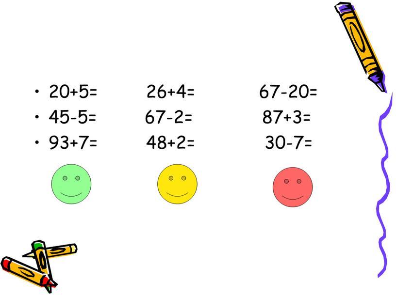 20+5= 26+4= 67-20= 45-5= 67-2= 87+3= 93+7= 48+2= 30-7=