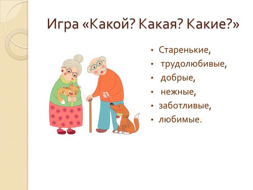 Игра «Какой? Какая? Какие?» Старенькие, трудолюбивые, добрые, нежные, заботливые, любимые