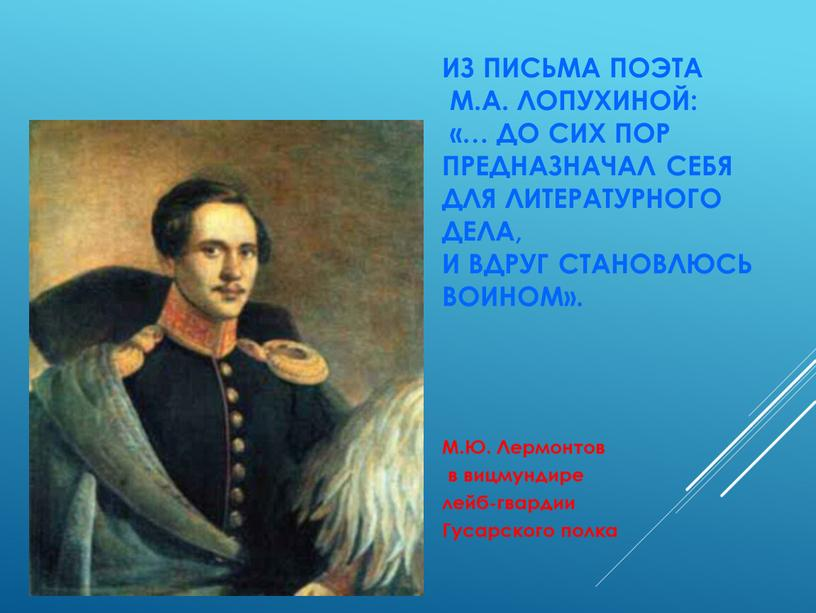 Из письма поэта М.А. Лопухиной: «… до сих пор предназначал себя для литературного дела, и вдруг становлюсь воином»