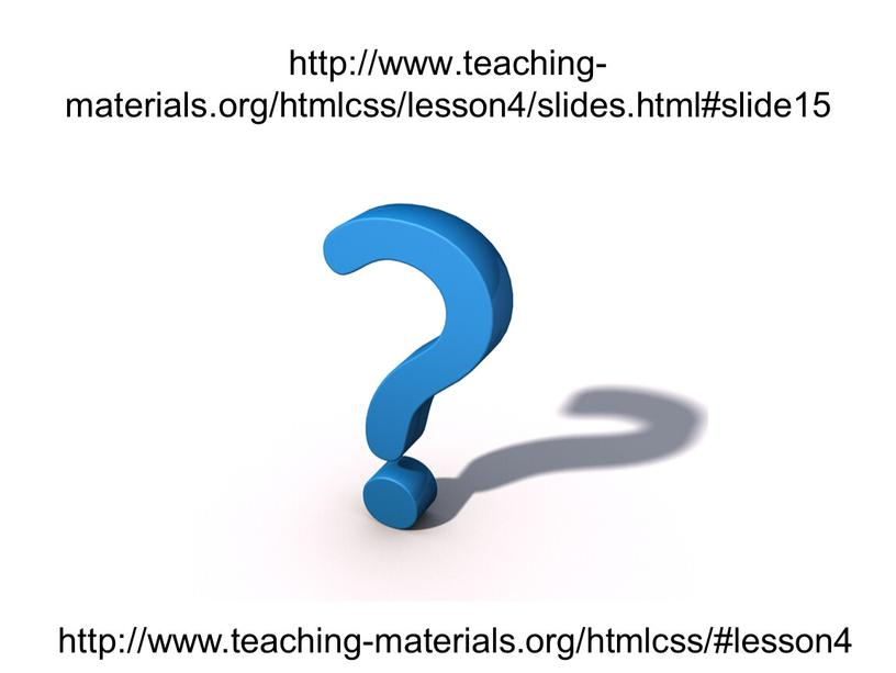 http://www.teaching-materials.org/htmlcss/lesson4/slides.html#slide15 http://www.teaching-materials.org/htmlcss/#lesson4