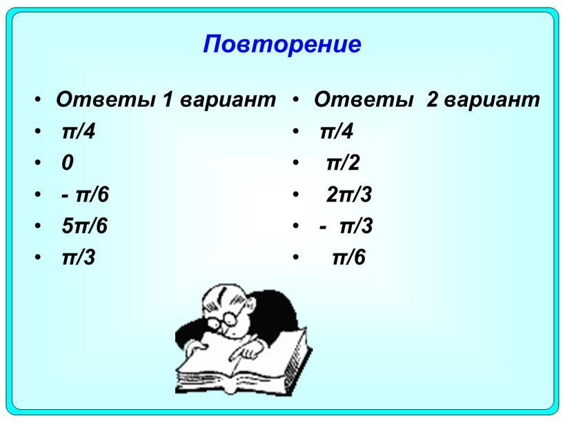 Повторение Ответы 1 вариант π/4 0 - π/6 5π/6 π/3