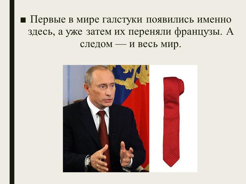 Первые в мире галстуки появились именно здесь, а уже затем их переняли французы