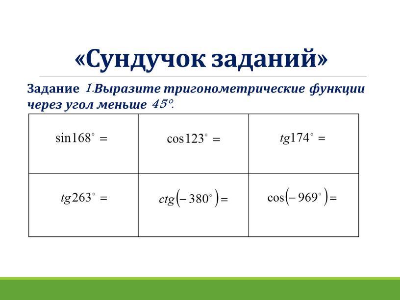 Сундучок заданий» Задание 1.Выразите тригонометрические функции через угол меньше 45°