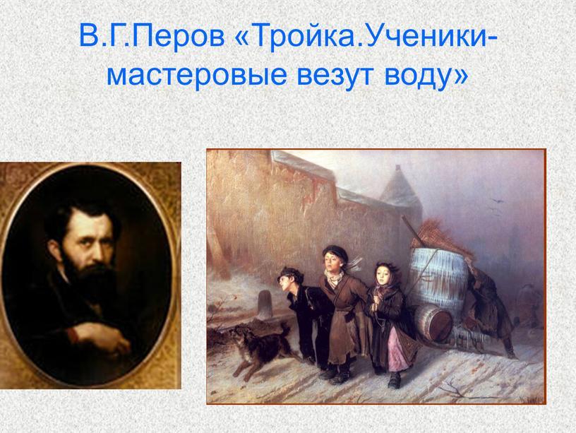В.Г.Перов «Тройка.Ученики-мастеровые везут воду»