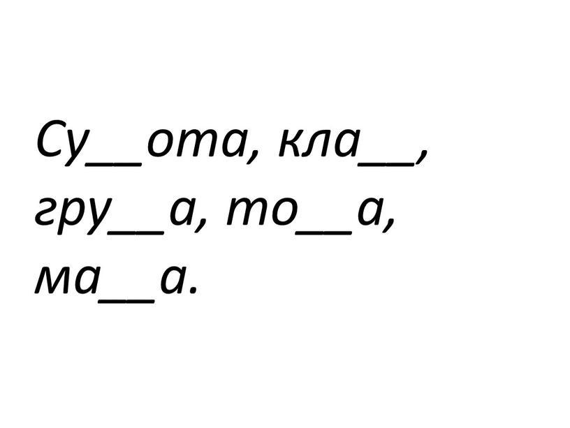 Су__ота, кла__, гру__а, то__а, ма__а