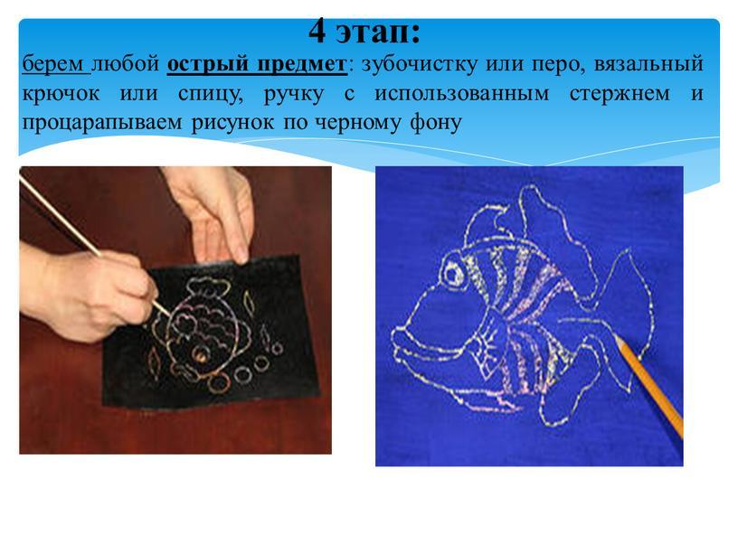 4 этап: берем любой острый предмет : зубочистку или перо, вязальный крючок или спицу, ручку с использованным стержнем и процарапываем рисунок по черному фону