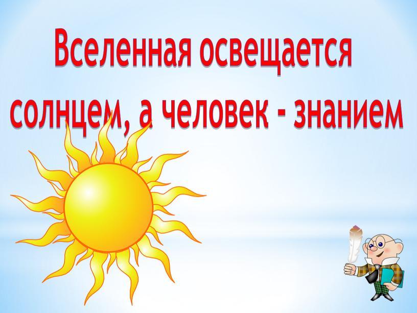 Вселенная освещается солнцем, а человек - знанием