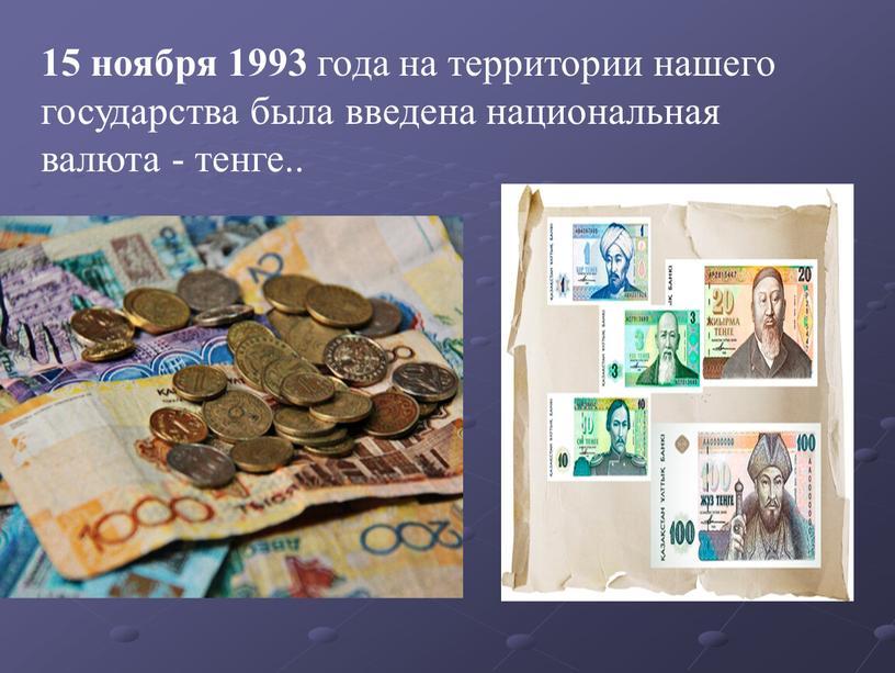 15 ноября 1993 года на территории нашего государства была введена национальная валюта - тенге..