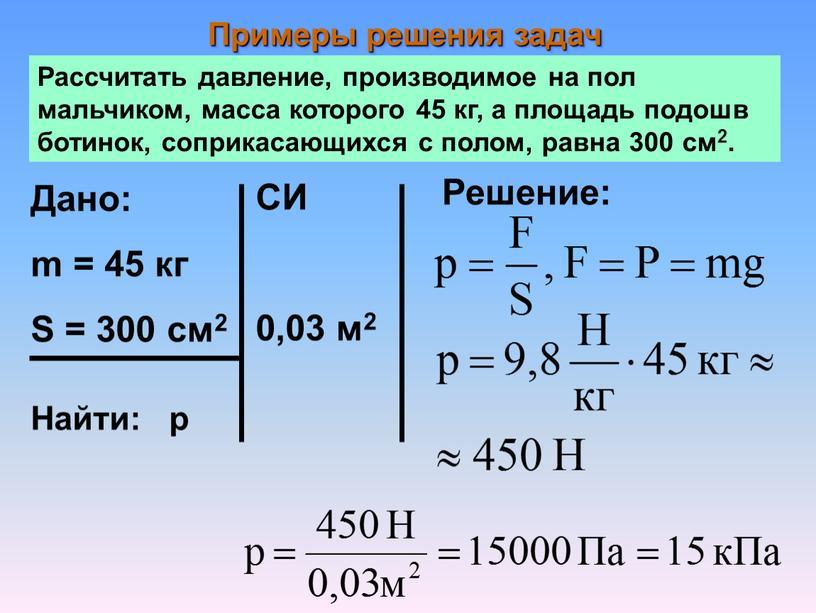 Примеры решения задач Рассчитать давление, производимое на пол мальчиком, масса которого 45 кг, а площадь подошв ботинок, соприкасающихся с полом, равна 300 см2