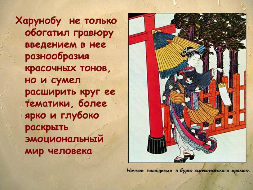 Харунобу не только обогатил гравюру введением в нее разнообразия красочных тонов, но и сумел расширить круг ее тематики, более ярко и глубоко раскрыть эмоциональный мир…