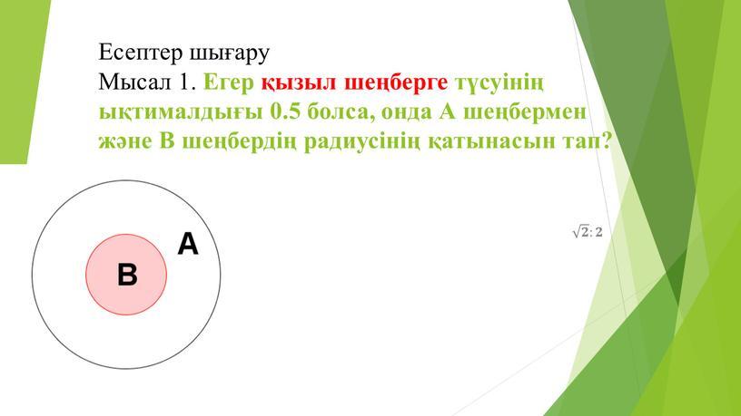 Есептер шығару Мысал 1. Егер қызыл шеңберге түсуінің ықтималдығы 0