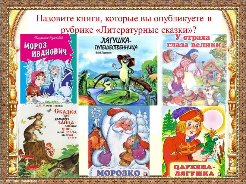 Назовите книги, которые вы опубликуете в рубрике «Литературные сказки»?